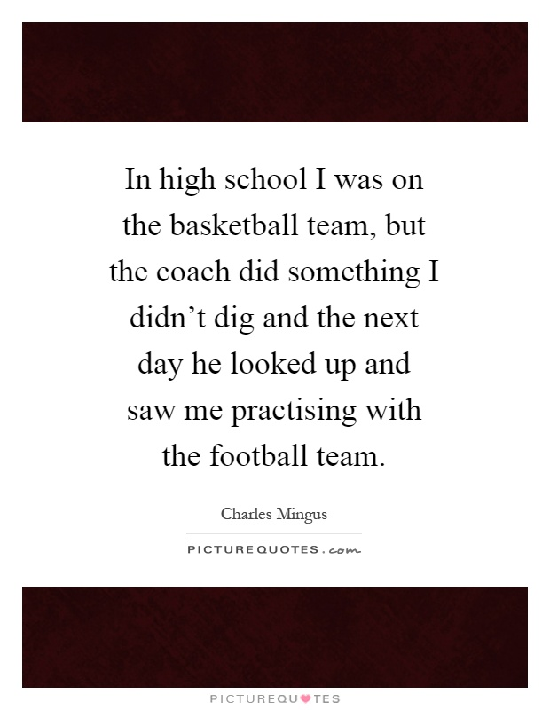 In high school I was on the basketball team, but the coach did something I didn't dig and the next day he looked up and saw me practising with the football team Picture Quote #1