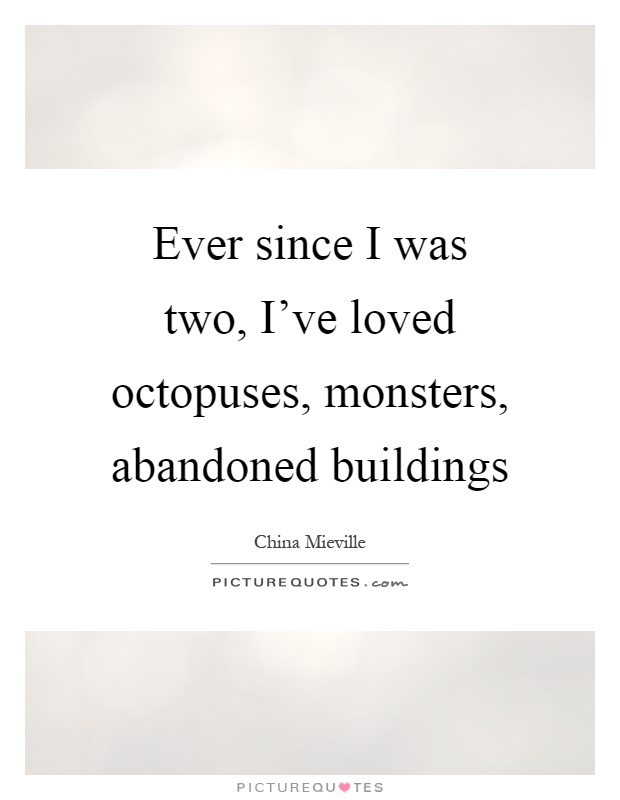 Ever since I was two, I've loved octopuses, monsters, abandoned buildings Picture Quote #1