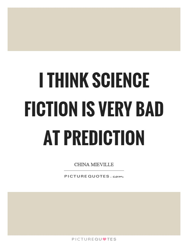 I think science fiction is very bad at prediction Picture Quote #1