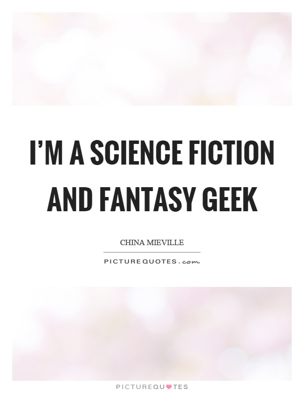 I'm a science fiction and fantasy geek Picture Quote #1