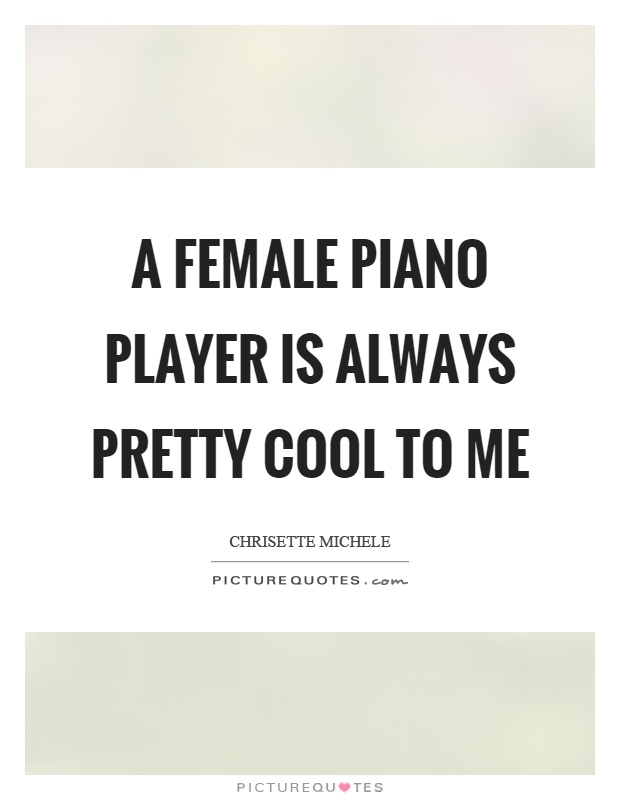 A female piano player is always pretty cool to me Picture Quote #1