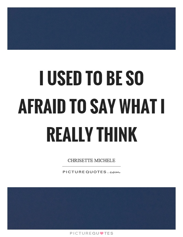 I used to be so afraid to say what I really think Picture Quote #1