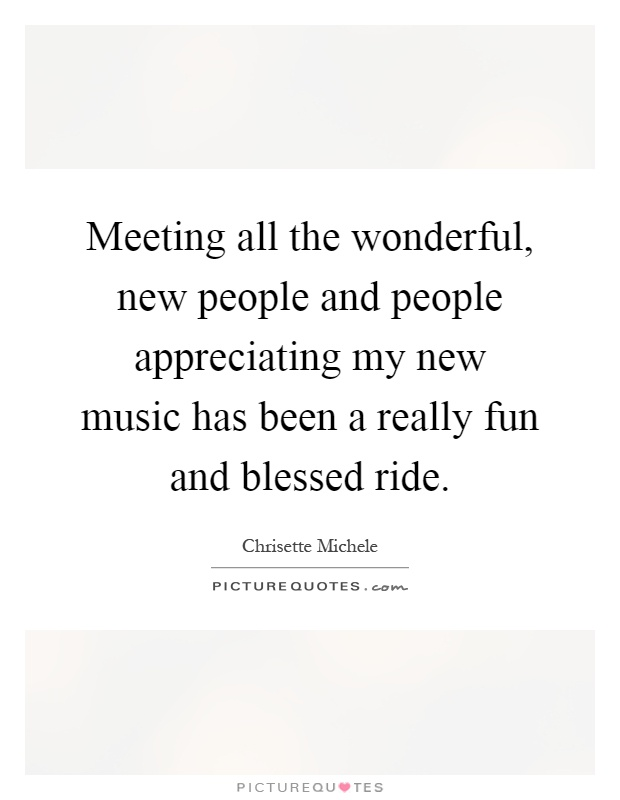 Meeting all the wonderful, new people and people appreciating my new music has been a really fun and blessed ride Picture Quote #1