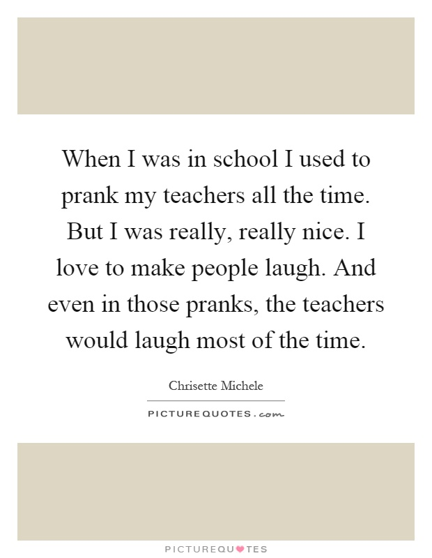 When I was in school I used to prank my teachers all the time. But I was really, really nice. I love to make people laugh. And even in those pranks, the teachers would laugh most of the time Picture Quote #1