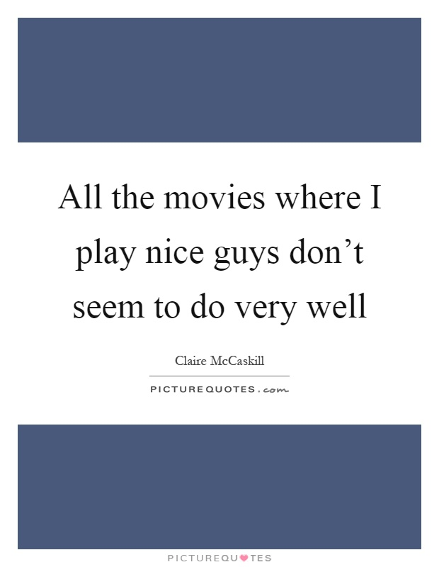 All the movies where I play nice guys don't seem to do very well Picture Quote #1