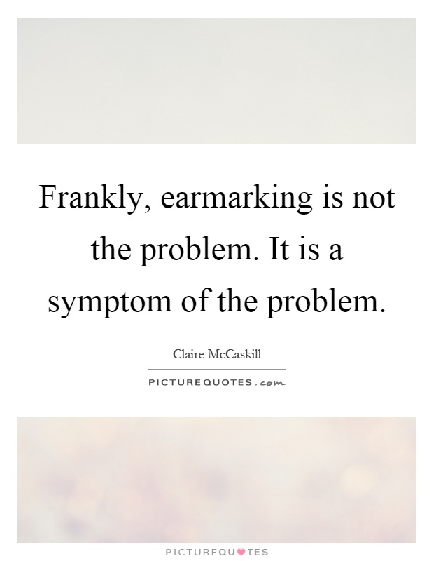 Frankly, earmarking is not the problem. It is a symptom of the problem Picture Quote #1