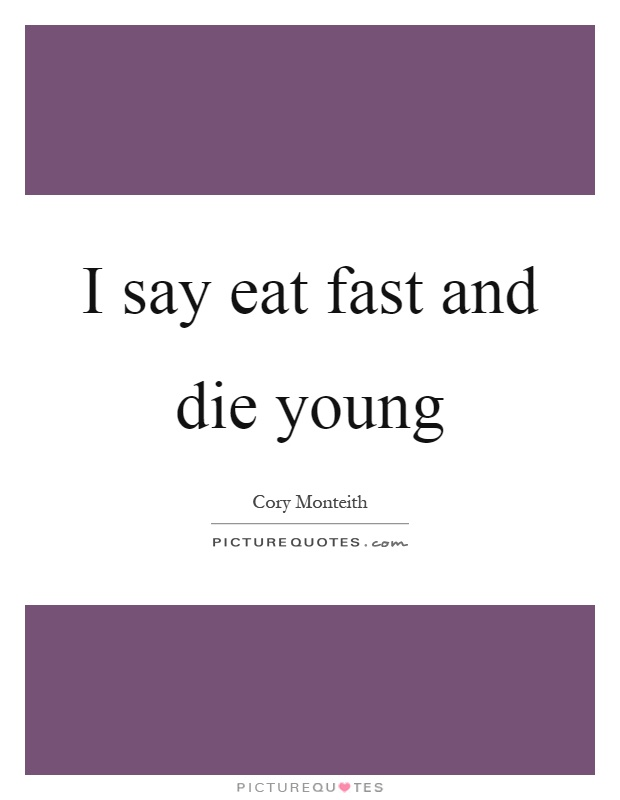 I say eat fast and die young Picture Quote #1