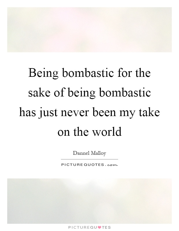 Being bombastic for the sake of being bombastic has just never been my take on the world Picture Quote #1