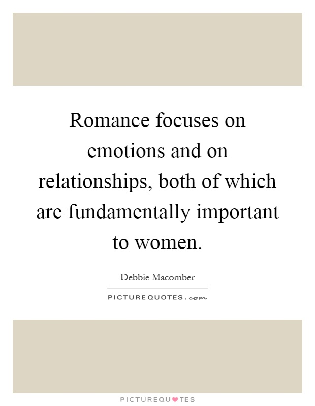 Romance focuses on emotions and on relationships, both of which are fundamentally important to women Picture Quote #1
