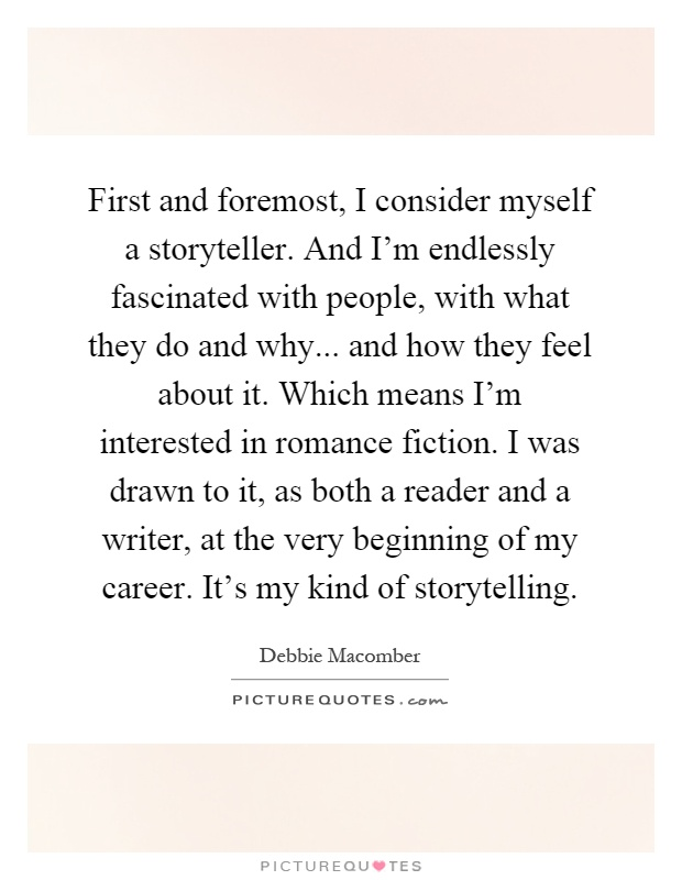 First and foremost, I consider myself a storyteller. And I'm endlessly fascinated with people, with what they do and why... and how they feel about it. Which means I'm interested in romance fiction. I was drawn to it, as both a reader and a writer, at the very beginning of my career. It's my kind of storytelling Picture Quote #1