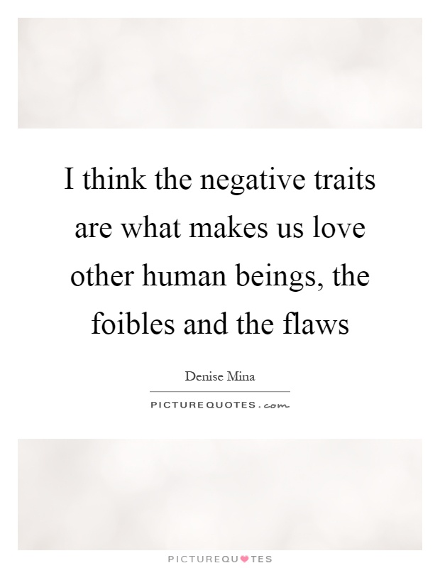 I think the negative traits are what makes us love other human beings, the foibles and the flaws Picture Quote #1