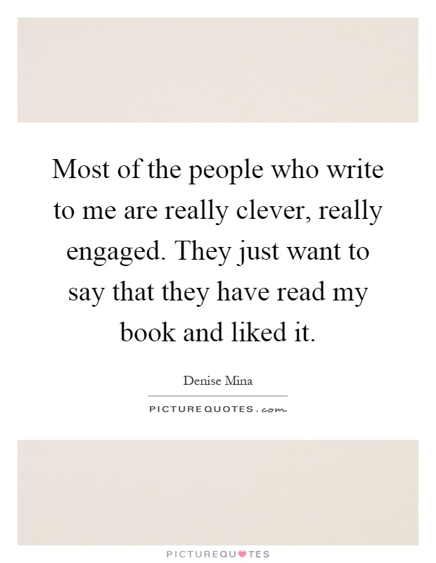 Most of the people who write to me are really clever, really engaged. They just want to say that they have read my book and liked it Picture Quote #1
