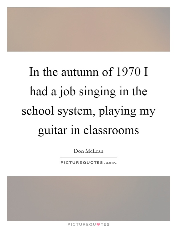 In the autumn of 1970 I had a job singing in the school system, playing my guitar in classrooms Picture Quote #1