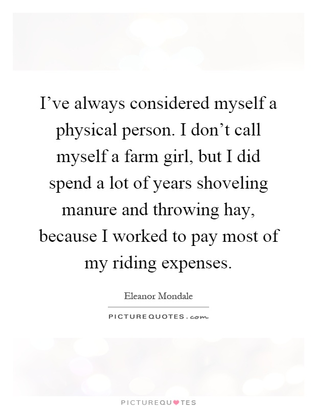 I've always considered myself a physical person. I don't call myself a farm girl, but I did spend a lot of years shoveling manure and throwing hay, because I worked to pay most of my riding expenses Picture Quote #1