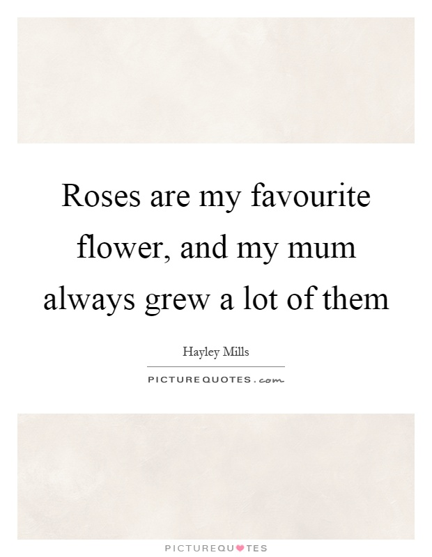 Roses are my favourite flower, and my mum always grew a lot of them Picture Quote #1