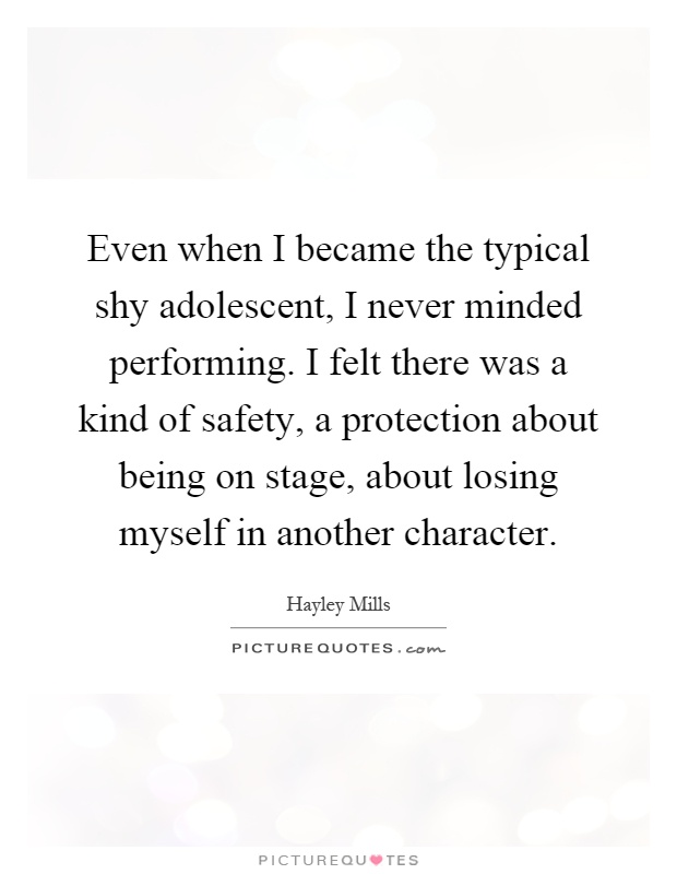 Even when I became the typical shy adolescent, I never minded performing. I felt there was a kind of safety, a protection about being on stage, about losing myself in another character Picture Quote #1