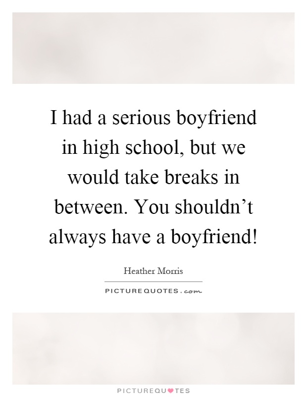 I had a serious boyfriend in high school, but we would take breaks in between. You shouldn't always have a boyfriend! Picture Quote #1