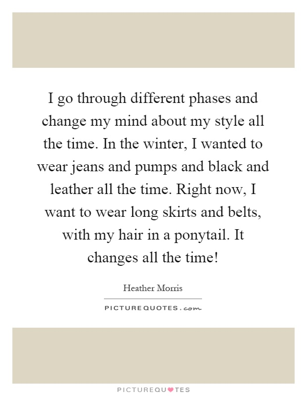 I go through different phases and change my mind about my style all the time. In the winter, I wanted to wear jeans and pumps and black and leather all the time. Right now, I want to wear long skirts and belts, with my hair in a ponytail. It changes all the time! Picture Quote #1