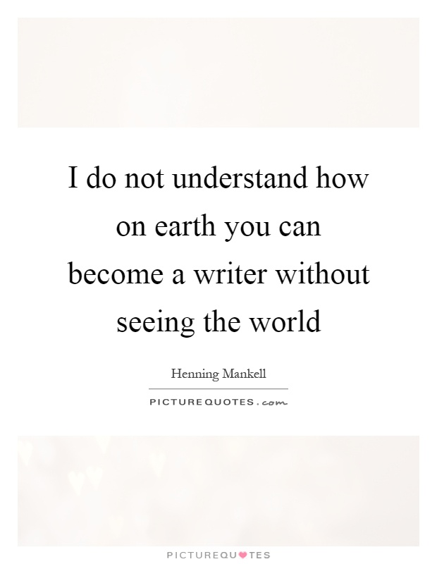 I do not understand how on earth you can become a writer without seeing the world Picture Quote #1