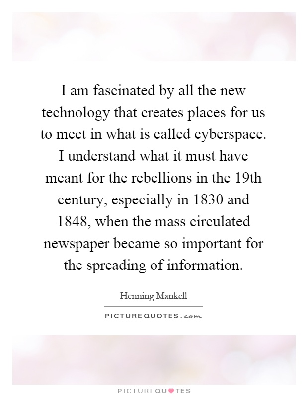 I am fascinated by all the new technology that creates places for us to meet in what is called cyberspace. I understand what it must have meant for the rebellions in the 19th century, especially in 1830 and 1848, when the mass circulated newspaper became so important for the spreading of information Picture Quote #1