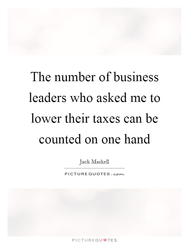 The number of business leaders who asked me to lower their taxes can be counted on one hand Picture Quote #1