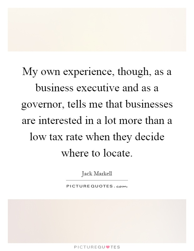 My own experience, though, as a business executive and as a governor, tells me that businesses are interested in a lot more than a low tax rate when they decide where to locate Picture Quote #1