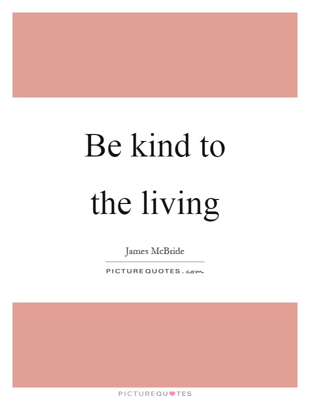 Be kind to the living Picture Quote #1