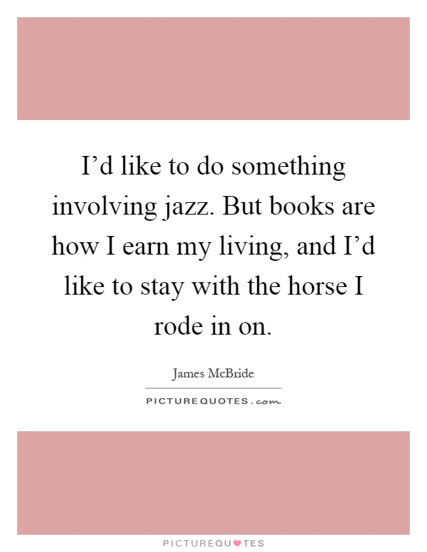I'd like to do something involving jazz. But books are how I earn my living, and I'd like to stay with the horse I rode in on Picture Quote #1