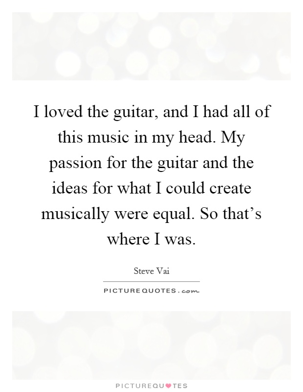I loved the guitar, and I had all of this music in my head. My passion for the guitar and the ideas for what I could create musically were equal. So that's where I was Picture Quote #1