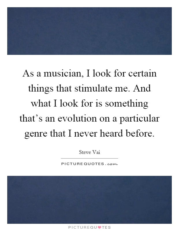 As a musician, I look for certain things that stimulate me. And what I look for is something that's an evolution on a particular genre that I never heard before Picture Quote #1
