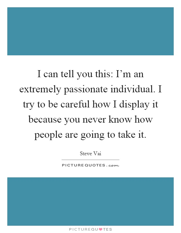 I can tell you this: I'm an extremely passionate individual. I try to be careful how I display it because you never know how people are going to take it Picture Quote #1