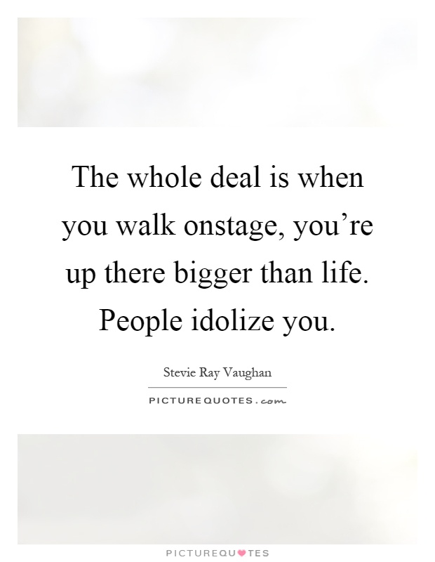 The whole deal is when you walk onstage, you're up there bigger than life. People idolize you Picture Quote #1