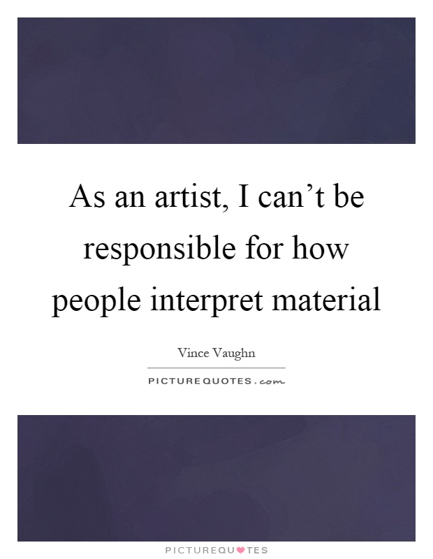 As an artist, I can't be responsible for how people interpret material Picture Quote #1