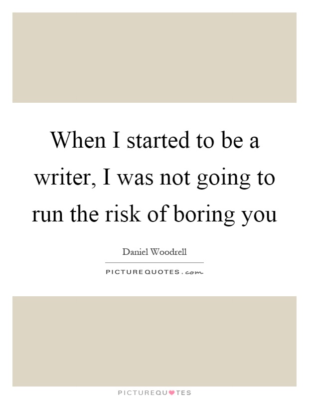 When I started to be a writer, I was not going to run the risk of boring you Picture Quote #1