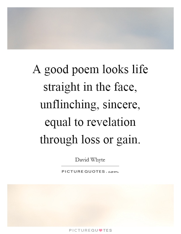 A good poem looks life straight in the face, unflinching, sincere, equal to revelation through loss or gain Picture Quote #1