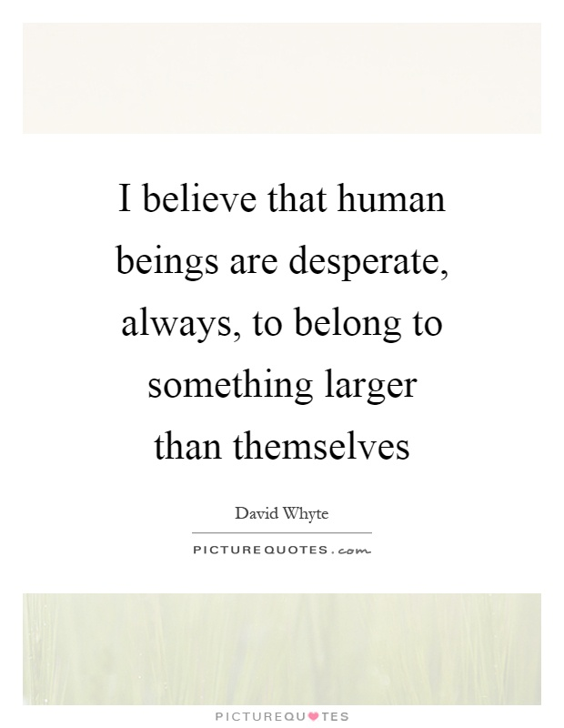 I believe that human beings are desperate, always, to belong to something larger than themselves Picture Quote #1