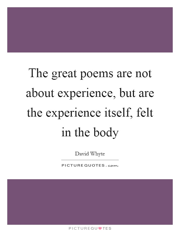 The great poems are not about experience, but are the experience itself, felt in the body Picture Quote #1