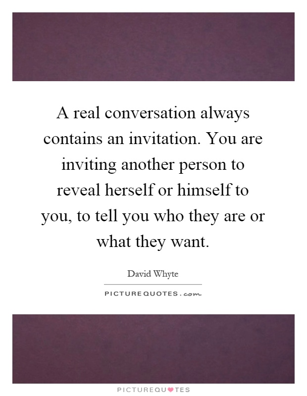 A real conversation always contains an invitation you are a real conversation always contains an invitation you are inviting another person to reveal herself or himself to you to tell you who they are or what stopboris Choice Image