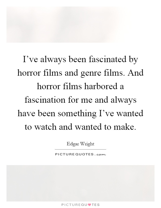 I've always been fascinated by horror films and genre films. And horror films harbored a fascination for me and always have been something I've wanted to watch and wanted to make Picture Quote #1