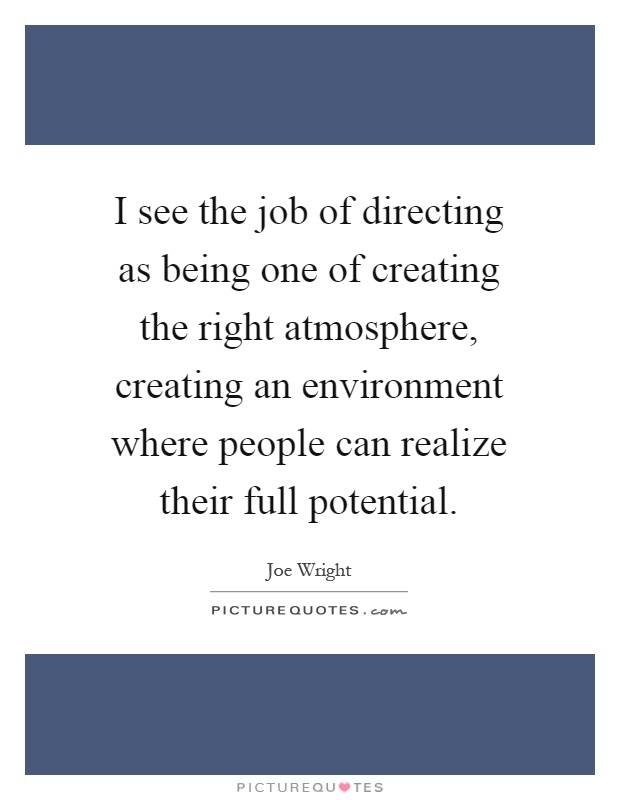 I see the job of directing as being one of creating the right atmosphere, creating an environment where people can realize their full potential Picture Quote #1