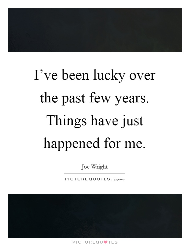 I've been lucky over the past few years. Things have just happened for me Picture Quote #1
