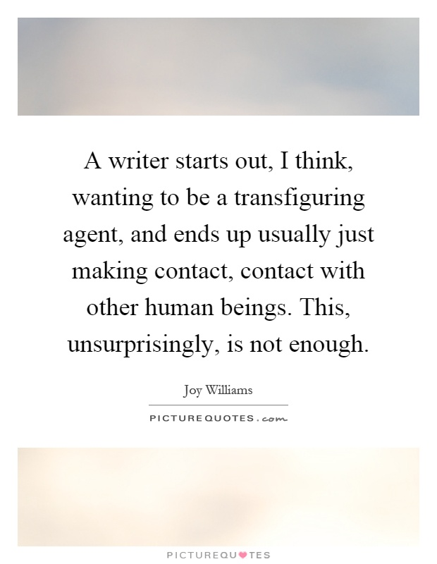 A writer starts out, I think, wanting to be a transfiguring agent, and ends up usually just making contact, contact with other human beings. This, unsurprisingly, is not enough Picture Quote #1