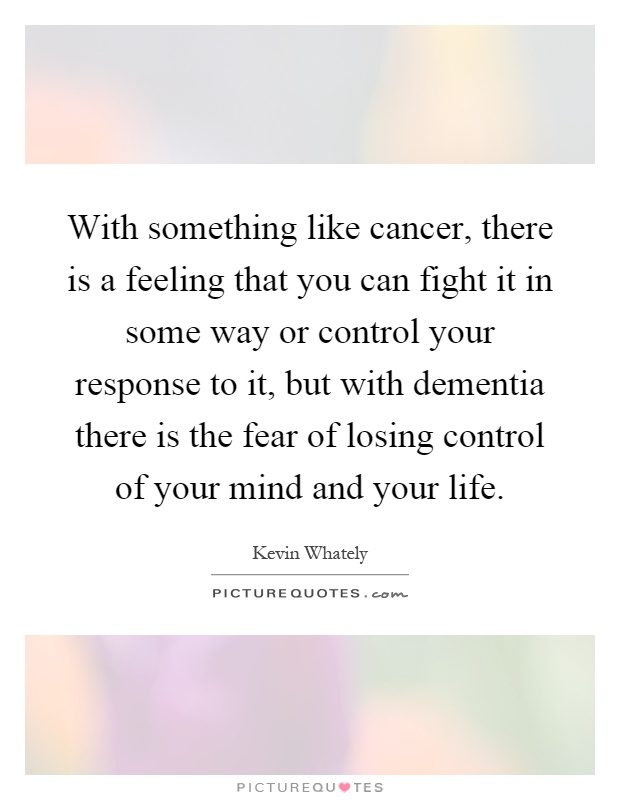 With something like cancer, there is a feeling that you can fight it in some way or control your response to it, but with dementia there is the fear of losing control of your mind and your life Picture Quote #1