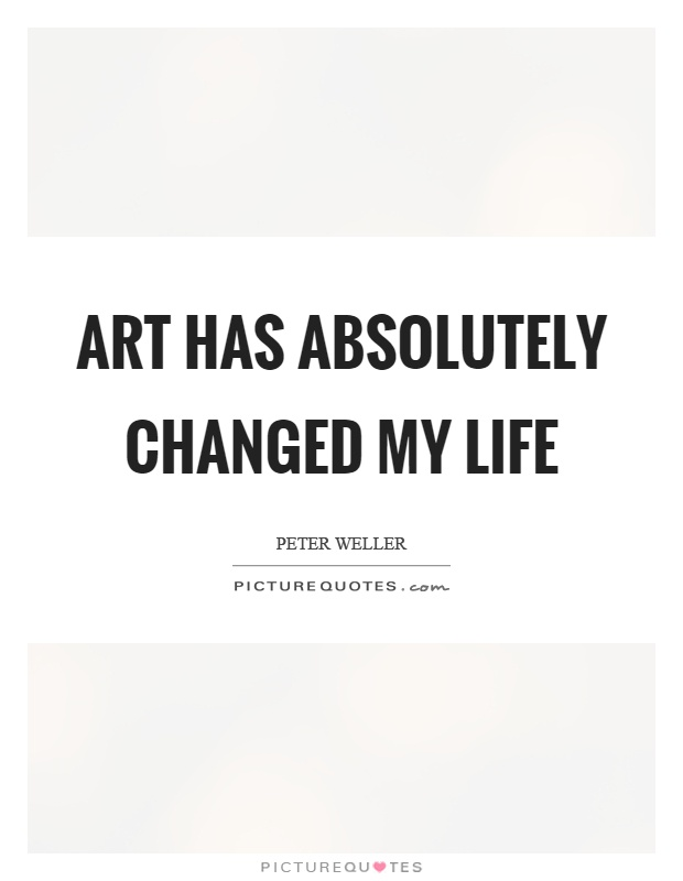 Art has absolutely changed my life Picture Quote #1