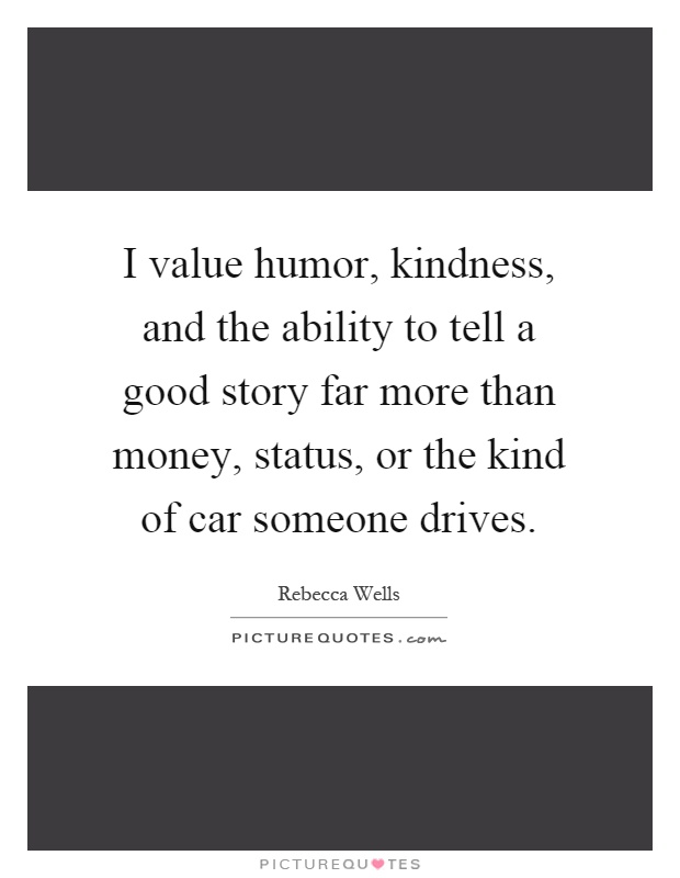 I value humor, kindness, and the ability to tell a good story far more than money, status, or the kind of car someone drives Picture Quote #1