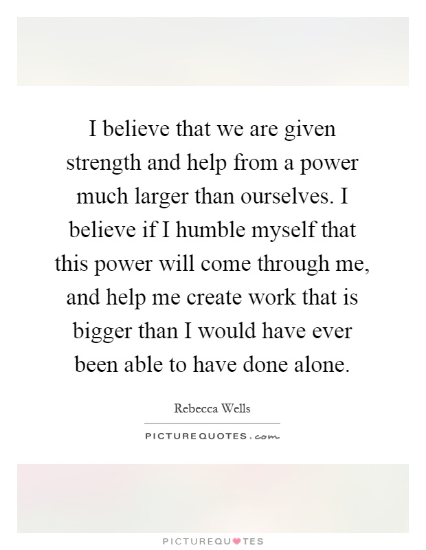 I believe that we are given strength and help from a power much larger than ourselves. I believe if I humble myself that this power will come through me, and help me create work that is bigger than I would have ever been able to have done alone Picture Quote #1