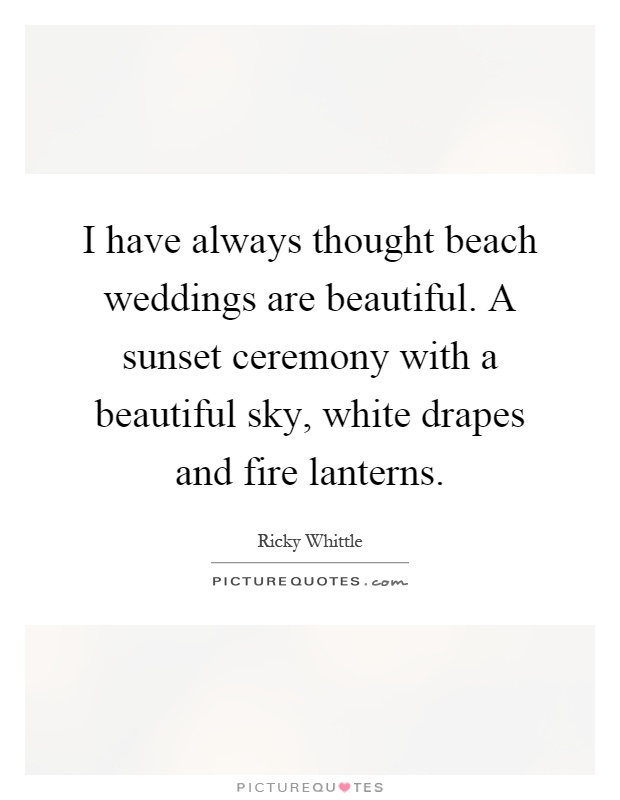 I have always thought beach weddings are beautiful. A sunset ceremony with a beautiful sky, white drapes and fire lanterns Picture Quote #1