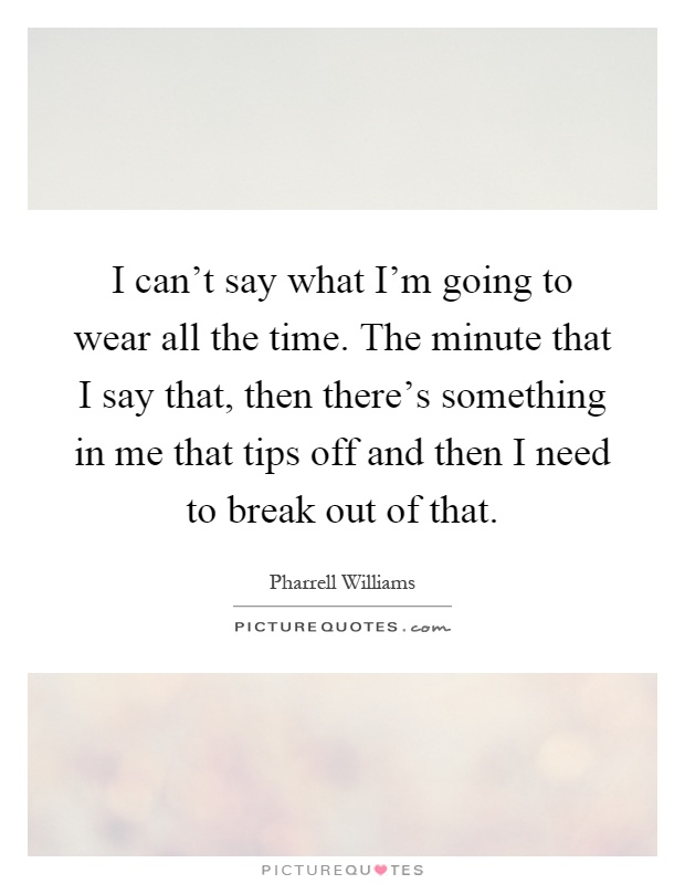I can't say what I'm going to wear all the time. The minute that I say that, then there's something in me that tips off and then I need to break out of that Picture Quote #1