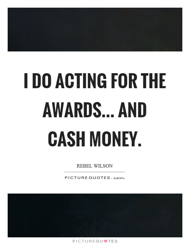 I do acting for the awards... and cash money Picture Quote #1