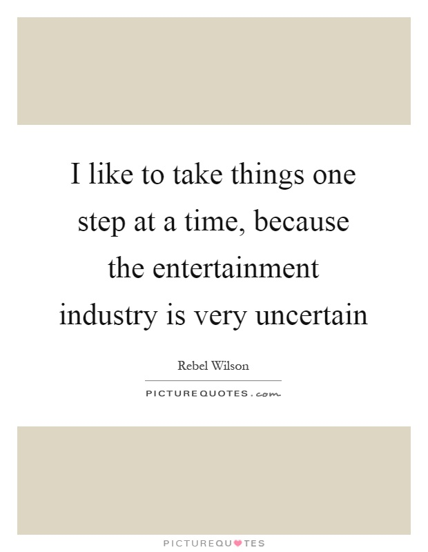 I like to take things one step at a time, because the entertainment industry is very uncertain Picture Quote #1